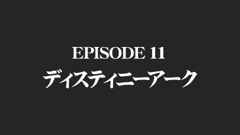 EPISODE 11 ディスティニーアーク